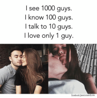 Just You 😍😍😍: I see 1000 guys.  I know 100 guys.  I talk to 10 guys.  I love only 1 guy  facebook/passionandlove Just You 😍😍😍