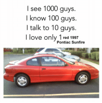 Dank, Love, and Reds: I see 1000 guys.  I know 100 guys.  I talk to 10 guys.  I love only 1 red 1997  Pontiac Sunfire