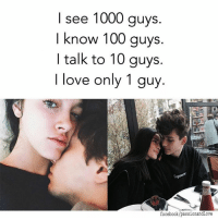 Just You 😍🔐💖: I see 1000 guys.  I know 100 guys.  I talk to 10 guys.  I love only 1 guy  facebook/passionandlove Just You 😍🔐💖