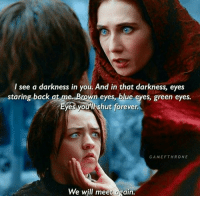 Blue Eye: I see a darkness in you. And in that darkness, eyes  staring back at me Brown eyes, blue eyes, green eyes.  Eyes you'll shut forever  GAME FTHRONE  We will meet again.