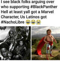 Af, Funny, and Latinos: I see black folks arguing over  who supporting #BlackPanther  Hell at least yall got a Marvel  Character, Us Latinos got  #NachoLibre s s M) Nacho Libre funny af tho 😂 MexicansProblemas