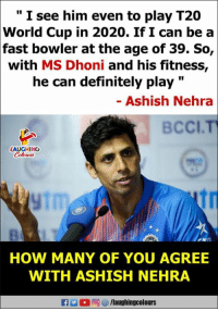 "Definitely, World Cup, and World: "" I see him even to play T20  World Cup in 2020. If I can be a  fast bowler at the age of 39. So,  with MS Dhoni and his fitness,  he can definitely play ""  - Ashish Nehra  BCCI.T  LAUGHING  HOW MANY OF YOU AGREE  WITH ASHISH NEHRA"