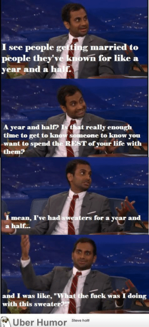 "Aziz Ansari on marriagehttp://meme-rage.tumblr.com: I see people getting married to  people they've known for like a  year and a half.  A year and half? Is that really enough  time to get to know someone to know you  want to spend the REST of your life with  them?  mean, I've had sweaters for a year and  a half...  and I was like, ""What the fuck was  with this sweater?!""  I doing  A Uber Humor Steve holt Aziz Ansari on marriagehttp://meme-rage.tumblr.com"
