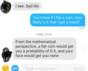 Gif, Head, and Life: I see. Sad life  You know if I flip a coin, how  likely is it that I get a head?  Sent  Today 19:38  From the mathematical  perspective, a fair coin would get  you a probability of 0.5, and your  face would get you none  GIF Type a message  Send I tried and it blew up on my face. Literally.