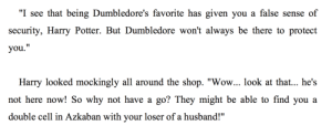 "jk-destroyed-our-best-gay-ships: accio-sirius-black:   scrubbish: this was so brutal im struggling to understand how narcissa didnt just turn to dust right here  I love a sassy Potter.    the reason harry never used avada kadavra was because he doesn't need magic to murder people on the spot : ""I see that being Dumbledore's favorite has given you a false sense of  security, Harry Potter. But Dumbledore won't always be there to protect  you.""  Harry looked mockingly all around the shop. ""Wow... look at that... he's  not here now! So why not have a  go? They might be able to find you a  double cell in Azkaban with your loser of a husband!"" jk-destroyed-our-best-gay-ships: accio-sirius-black:   scrubbish: this was so brutal im struggling to understand how narcissa didnt just turn to dust right here  I love a sassy Potter.    the reason harry never used avada kadavra was because he doesn't need magic to murder people on the spot"