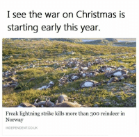 The War On Christmas: I see the war on Christmas is  starting early this year.  Freak lightning strike kills more than 30o reindeer in  Norway  INDEPENDENT CO,UK