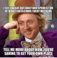 tell me more: I SEE YOU EAT OUT DAILY AND SPEND ATON  OF MONEY ONALCOHOLEVERY WEEKEND  TELL ME MORE ABOUT HOWYOURE  SAVING TO GET YOUROWN PLACE