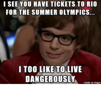 Yeaaah Baby!: I SEE YOU HAVE TICKETS TORIO  FOR THE SUMMER OLYMPICS.  I TOO LIKE TO LIVE  DANGEROUSLY  made on imgur Yeaaah Baby!