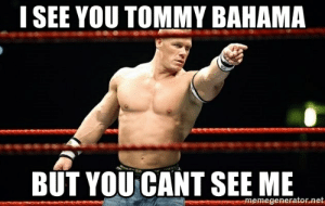John Cena, Meme, and Net: I SEE YOU TOMMY BAHAMA  BUT YOU CANT SEE ME  memegenerator.net i see you tommy bahama but you cant see me - john cena | Meme Generator