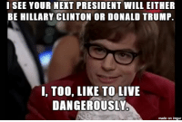 "The 2016 presidential election is the worst ""Would You Rather"" ever.: I SEE YOUR NEXT PRESIDENT WILL EITHER  BE HILLARY CLINTON OR DONALD TRUMP.  I, TOO, LIKE TO LIVE  DANGEROUSLY  made on imgur The 2016 presidential election is the worst ""Would You Rather"" ever."