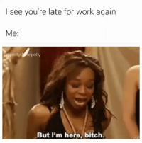 Bitch, Meme, and Memes: I see you're late for work again  Me:  apretty npetty  petly  But I'm here, bitch With all the call ins y'all got today y'all should be glad I showed up 😆😂😂 not in cpt I can hear her through this meme 😂😂😂