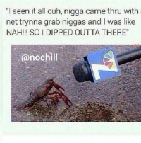 "No chill 😂😂😂: ""I seen it all cuh, nigga came thru with  net trynna grab niggas and I was like  NAH!!! SOI DIPPED OUTTA THERE""  (anochill No chill 😂😂😂"