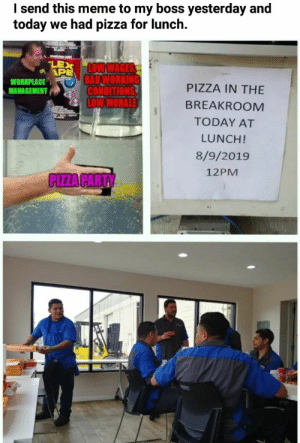 Funny, Meme, and Memes: I send this meme to my boss yesterday and  we had pizza for lunch.  today  LEX LOWWAGES  APE  BADWORKING  CONDITIONS  LOW MORALE  WORKPLACE  MANAGEMENT  PIZZA IN THE  BREAKROOM  TODAY AT  LUNCH!  8/9/2019  12PM  PIZZA PARTY [60+] Funny memes compilation 2019 #34 | funnytvofficial