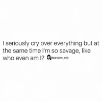 Funny, Memes, and Savage: I seriously cry over everything but at  the same time l'm so savage, like  who even am I? Aesarcasm. ony SarcasmOnly
