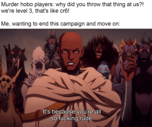 I seriously did end a murderhobo campaign once by having them discover a tarrasque nest at level 5, and then saying I'm done with their bullshit when they complained. They literally kept killing every npc they didn't think had a funny enough voice, so they wouldn't show up again: I seriously did end a murderhobo campaign once by having them discover a tarrasque nest at level 5, and then saying I'm done with their bullshit when they complained. They literally kept killing every npc they didn't think had a funny enough voice, so they wouldn't show up again