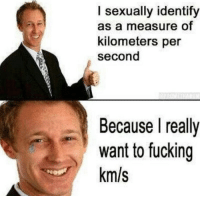 I Sexually Identify As: I sexually identify  as a measure of  kilometers per  second  Because I realy  want to fucking  km/s