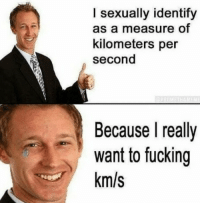 I Sexually Identify As: I sexually identify  as a measure of  kilometers per  second  Because I really  want to fucking  km/s