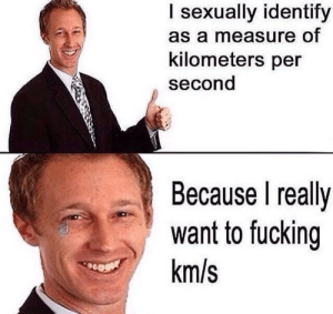 Be Like, Fucking, and Tumblr: I sexually identify  as a measure of  kilometers per  second  Because I really  want to fucking  km/s newtonpermetersquare:  It really do be like that.