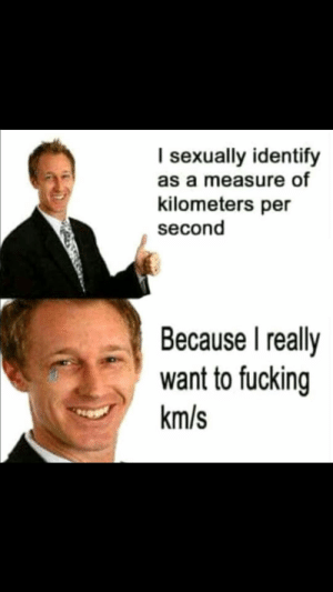 27+ Memes That Are Not At All Boring and Unfunny #FUNNY #funnymemes #memes #lol #humor #viralmemes #sarcasm #haha #rofl #lmao: I sexually identify  as a measure of  kilometers per  second  Because I really  want to fucking  km/s 27+ Memes That Are Not At All Boring and Unfunny #FUNNY #funnymemes #memes #lol #humor #viralmemes #sarcasm #haha #rofl #lmao