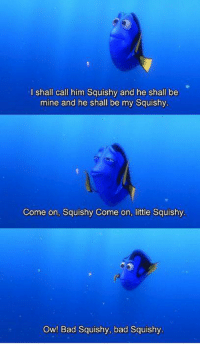 Finding Nemo: I shall call him Squishy and he shall be  mine and he shall be my Squishy  Come on, Squishy Come on, little Squishy  Ow! Bad Squishy, bad Squishy Finding Nemo