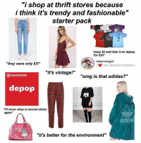 "Adidas, Af, and Clothes: ""i shop at thrift stores because  i think it's trendy and fashionable""  starter pack  pays $2 and lists it on depop  for $30  internetgirl  I My Attitude Problem  ""they were only $3!""  ""it's vintage!""  @memevist  ""omg is that adidas?""  depop  ""i'll never shop at normal stores  again""  ""it's better for the environment"" oh no honey what is you doing lmao rp: @memevist❤️ (edit: stop fighting in the comments lmao this meme is dragging rich girls with large social media followings who go thrifting just to resell the clothes online for like triple the price, for those asking what's wrong with that it's basically gentrification and prices start going up and the people who shopped there not for the ~aesthetic~ but like economic convenience because that's literally all they can afford get fuckkkked over, so again if u don't have to thrift, don't lol and if you are anyways that's cool but don't be an asshole and resell it online for more than triple the amount, that's exploitative af like stick to urban outfitters or boutiques lmao)"