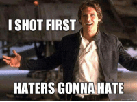 quick: I SHOT FIRST  HATERS GONNA HATE  quick meme com