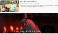 Crazy, Videos, and Http: I SHOT LOGAN PAUL!???  Sofie Dossi 2.3M views 1 year ago  Things got a little a crazy while filming this video... Subscribe to get my weekly  videos! http://bit.ly/2gG1vkB Sofie is a self-taught  Keep firing! KEEP FIRING WHY WOULD YOU STOP??!!!