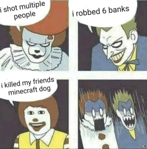 Literally all my friends: i shot multiple  people  i robbed 6 banks  i killed my  minecraft dog  friends Literally all my friends