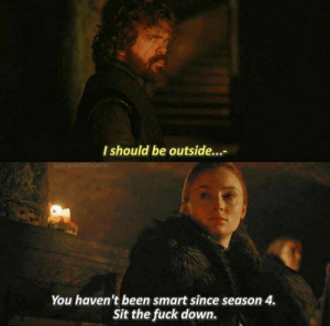 Fuck, Been, and Gameofthrones: I should be outside...  You haven't been smart since season 4.  Sit the fuck down. Tyrion 😅 #GameOfThrones https://t.co/ZED6bvRTjp
