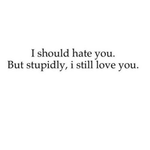 https://iglovequotes.net/: I should hate you.  But stupidly, i still love you. https://iglovequotes.net/