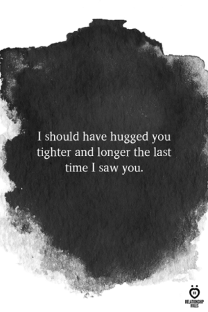 Saw, Time, and You: I should have hugged you  tighter and longer the last  time I saw you.  RELATIONSHP  RULES