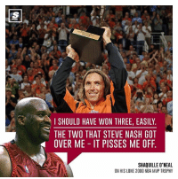 🏀 What do you think about this? 🤔 stevenash shaq nba mvp factyballer: I SHOULD HAVE WON THREE, EASILY  THE TWO THAT STEVE NASH GOT  OVER ME IT PISSES ME OFF.  SHAQUILLE O'NEAL  ON HIS LONE 2000 NBA MVP TROPHY 🏀 What do you think about this? 🤔 stevenash shaq nba mvp factyballer