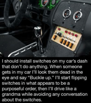 "Bucket List, Cars, and Grandma: I should install switches on my car's dash  that don't do anything. When someone  gets in my car I'll look them dead in the  eye and say ""Buckle up."" l'll start flipping  switches in what appears to be a  purposeful order, then l'll drive like a  grandma while avoiding any conversation  about the switches Well Well This is in my Bucket List for sure!"