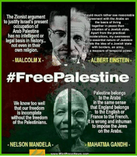 Albert Einstein, Malcolm X, and Memes: I should much rather see reasonable  The Zionist argument  agreement with the Arabs on  to justify Israel's present  the basis of living  occupation of  together in peace than  the creation of a Jewish state.  Arab Palestine  Apart from the practical  has no intelligent or  considerations, my awareness  legal basis in history...  of the essential nature of Judaism  resists the idea of a Jewish state  not even in their  with borders, an army,  own religion.  and a measure of temporal power.  MALCOLM X-  ALBERT EINSTEIN  #Free Palestine  Palestine belongs  to the Arabs  in the same sense  We know too well  that England belongs  that our freedom  to the English or  is incomplete  H France to the French  without the freedom  lt is wrong and inhuman  of the Palestinians.  to impose the Jews  on the Arabs.  NELSON MANDELA  MAHATMAGANDHI  www.MintPress News.com #FreePalestine ;)