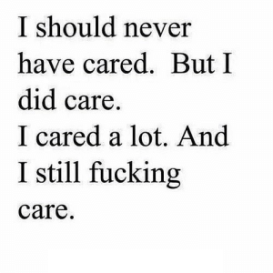 https://iglovequotes.net/: I should never  have cared. But I  did care.  I cared a lot. And  I still fucking  care. https://iglovequotes.net/