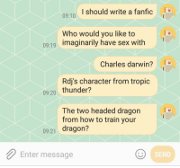 Robert Downey Jr., Sex, and Tropic Thunder: I should write a fanfic  09:10  Who would you like to  imaginarily have sex with  09:19  Charles darwin?  Rdj's character from tropic  09:20 thunder?  The two headed dragon  from how to train your  09:21 dragon?  Enter message  SEND