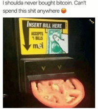 Shit, Dank Memes, and Never: I shoulda never bought bitcoin. Can't  spend this shit anywhere  INSERT BILL HERE  ACCEPTS  1 BILLS  mei @champagneemojis