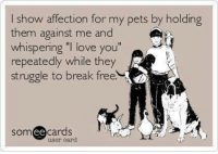 "Love, Memes, and Struggle: I show affection for my pets by holding  them against me and  whispering you""  repeatedly while they  struggle to break free  ""I love  struggle to break tree.  someecards  上.  uger card In our house this is called 'Scary Love' 😂  👻 ❤️"