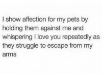 Dank, Love, and Struggle: I show affection for my pets by  holding them against me and  whispering I love you repeatedly as  they struggle to escape from my  arms