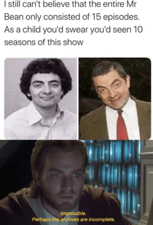 srsfunny:  That's not possible: I sill can't believe that the entire Mr  Bean only consisted of 15 episodes.  As a child you'd swear you'd seen 10  seasons of this show  Impossible.  Perhaps the archives are incomplete. srsfunny:  That's not possible