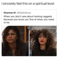 Af, Black Lives Matter, and Memes: I sincerely feel this on a spiritual level  Shantae M. @StylinSouls  When you don't care about looking raggedy  because you know you fine af when you need  to be.  BM When it's time to slay! Like if you feel the same. repost from @blackmattersus BlackMattersUS BlackExcellence BM BlackKnowledge black blacklove african africanamerican blacklivesmatter BlackPower ProBlack BlackEmpowerment BlackIsBeautiful StayWoke