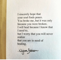 Sincerely, Hope, and Never: I sincerely hope that  your soul finds peace.  You broke me, but it was only  because you were broken  I will heal because I know that  I need to  but I worry that you will never  realize  that you are in need of  healing.