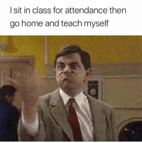 Home, Class, and For: I sit in class for attendance then  go home and teach myself Exactly 😤