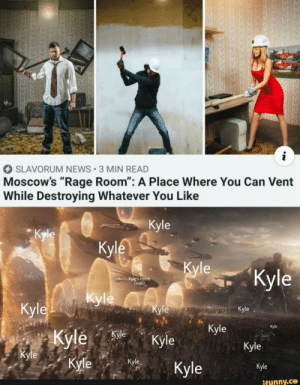 "News, Mom, and Rage: i  SLAVORUM NEWS 3 MIN READ  Moscow's ""Rage Room"": A Place Where You Can Vent  While Destroying Whatever You Like  Kyle  Кyle  Кyle  Кyle  ""Кyle  Kyle's mom  (ride)  Kyle yleA  Кyle  Кyle  Кyle  Kyle  Кyle  Kyle Kyle  Kyle  Кyle  Kyle  Кyle  Kyle  Kyle  ifunny.co  3 .."