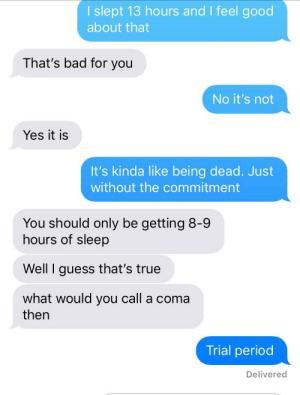 Bad, Period, and Reddit: I slept 13 hours and I feel good  about that  That's bad for you  No it's not  Yes it is  It's kinda like being dead. Just  without the commitment  You should only be getting 8-9  hours of sleep  Well I guess that's true  what would you call a coma  then  Trial period  Delivered Who actually reads these