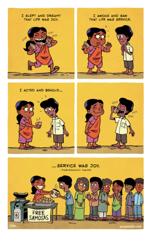 I wish everyone thinks like this.: I SLEPT AND DREAMT  THAT LIFE WAS JOY.  I AWOKE AND SAW  THAT LIFE WWAS SERVICE.  NOM  Nom  NOM  I ACTED AND BEHOLD...  NOM  NOM  NoM  SERVICE WAS JOY.  - RABINDRANATH TAGORE  FREE  SAMOSAS  Aurin  zen pencils.com I wish everyone thinks like this.
