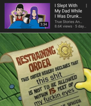 Incest: I Slept With  My Dad While  I Was Drunk...  True Stories An...  3:34  8.6K views 5 day...  RESTRAINING  ORDER  THIS ORDER HEREBU DECLARES THAT  this shit  S NOT TO BE ALLOWED  WITHIN 15 FEET OF  my fuckin eyes  FWHIGH Incest