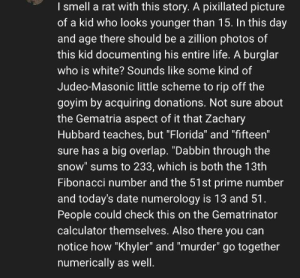 """Facepalm, Life, and Smell: I smell a rat with this story. A pixillated picture  of a kid who looks younger than 15. In this day  and age there should be a zillion photos of  this kid documenting his entire life. A burglar  who is white? Sounds like some kind of  Judeo-Masonic little scheme to rip off the  goyim by acquiring donations. Not sure about  the Gematria aspect of it that Zachary  Hubbard teaches, but """"Florida"""" and """"fifteen""""  sure has a big overlap. """"Dabbin through the  snow"""" sums to 233, which is both the 13th  Fibonacci number and the 51st prime number  and today's date numerology is 13 and 51.  People could check this on the Gematrinator  calculator themselves. Also there you can  notice how """"Khyler"""" and """"murder"""" go together  numerically as well. This was on a video about a murder. WTF??? And the gematria is wrong!!! This guy has done this before"""