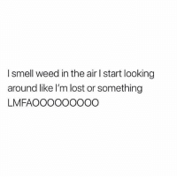 It really be like this 😂🤷‍♂️ https://t.co/JIy4dn5lzk: I smell weed in the air I start looking  around like I'm lost or something  LMFAOOOOOOOOO It really be like this 😂🤷‍♂️ https://t.co/JIy4dn5lzk