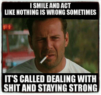 Memes, 🤖, and Stay Strong: I SMILE AND ACT  LIKE NOTHING IS WRONG SOMETIMES  IT'S CALLED DEALING WITH  SHIT AND STAYING STRONG